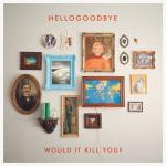 hellogoodbye_would_it_kill_you.jpg
