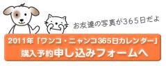 2011年「ワンコ・ニャンコ365日カレンダー」ご購入予約申し込みフォームへ