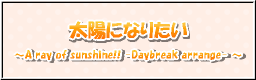 太陽になりたい ~A ray of sunshine!! -Daybreak arrange-~