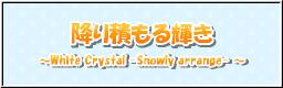 降り積もる輝き ~White Crystal -Snowly arrange-~