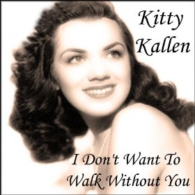 Kitty Kallen(I Don't Want to Walk Without You)
